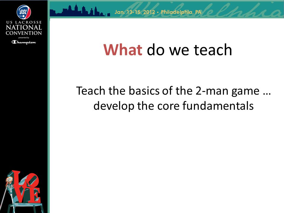 What do we teach Teach the basics of the 2-man game … develop the core fundamentals
