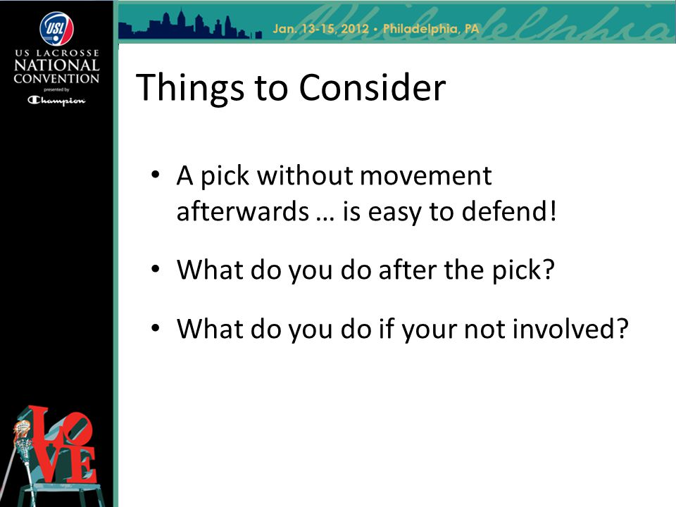 Things to Consider A pick without movement afterwards … is easy to defend! What do you do after the pick? What do you do if your not involved?