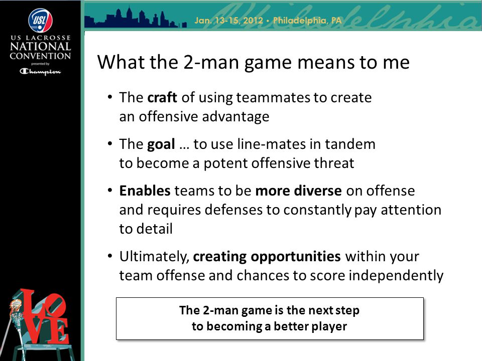What the 2-man game means to me The craft of using teammates to create an offensive advantage The goal … to use line-mates in tandem to become a poten