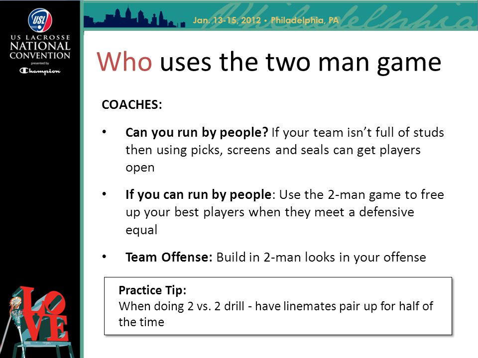 Who uses the two man game Practice Tip: When doing 2 vs. 2 drill - have linemates pair up for half of the time Practice Tip: When doing 2 vs. 2 drill