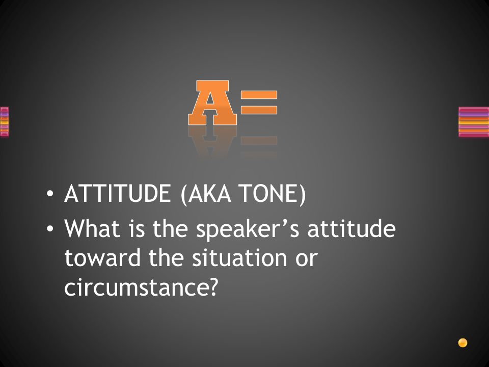 ATTITUDE (AKA TONE) What is the speakers attitude toward the situation or circumstance?