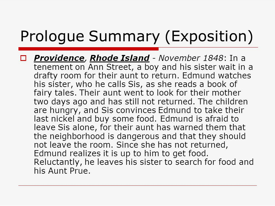 Prologue Summary (Exposition) Providence, Rhode Island - November 1848: In a tenement on Ann Street, a boy and his sister wait in a drafty room for their aunt to return.