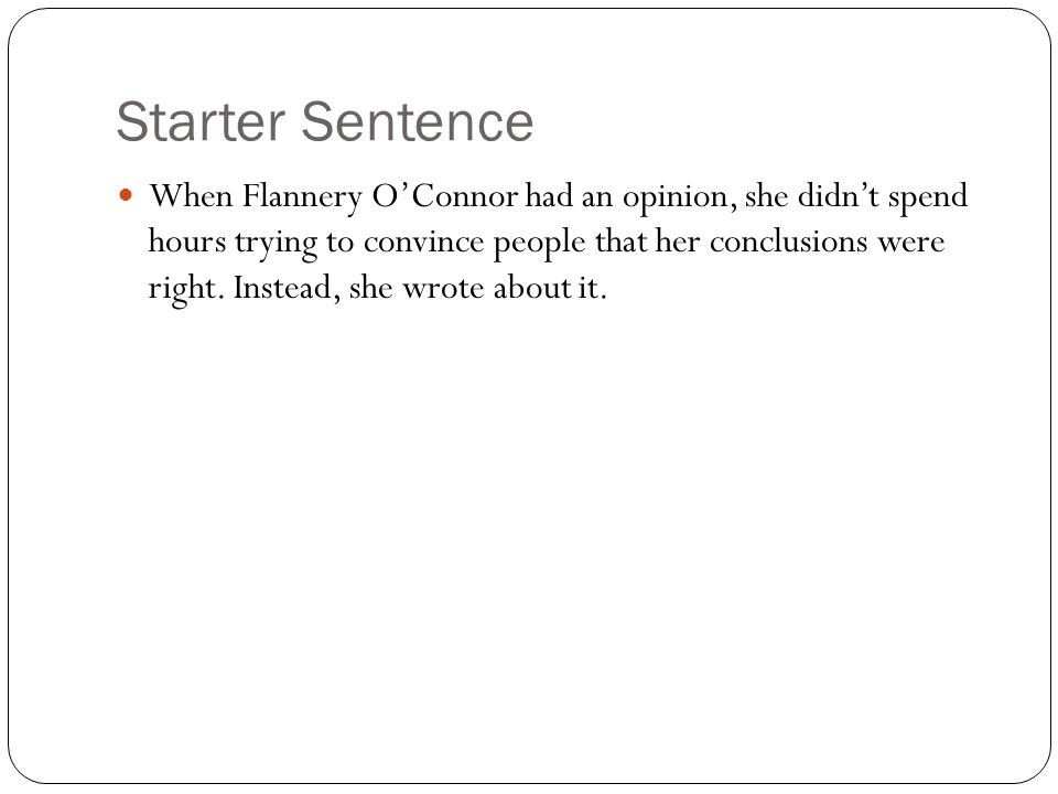 Starter Sentence When Flannery OConnor had an opinion, she didnt spend hours trying to convince people that her conclusions were right. Instead, she w