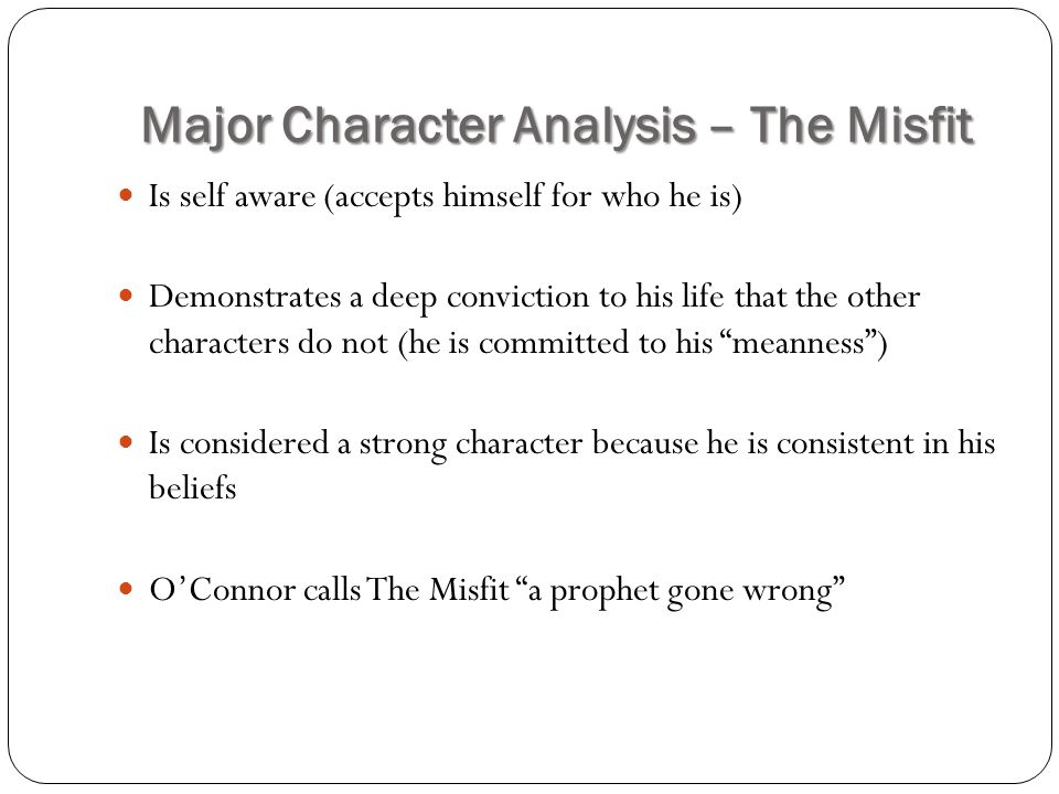 Major Character Analysis – The Misfit Is self aware (accepts himself for who he is) Demonstrates a deep conviction to his life that the other characte