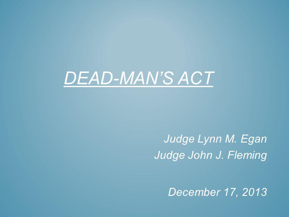 DEAD-MANS ACT Judge Lynn M. Egan Judge John J. Fleming December 17, 2013