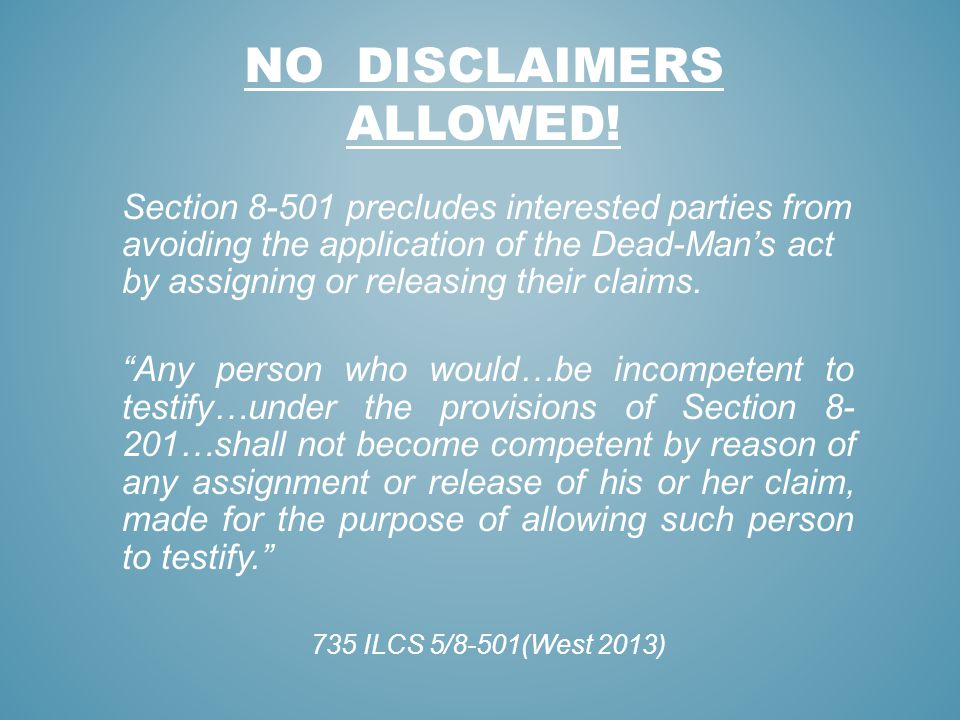 NO DISCLAIMERS ALLOWED! Section 8-501 precludes interested parties from avoiding the application of the Dead-Mans act by assigning or releasing their