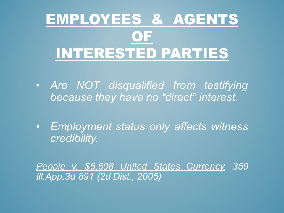 EMPLOYEES & AGENTS OF INTERESTED PARTIES Are NOT disqualified from testifying because they have no direct interest. Employment status only affects wit