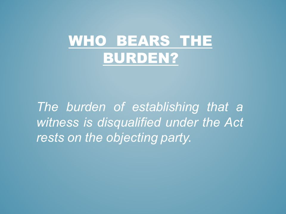 WHO BEARS THE BURDEN? The burden of establishing that a witness is disqualified under the Act rests on the objecting party.