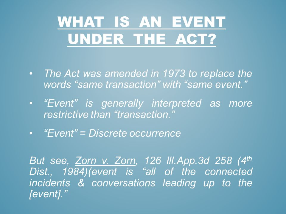 WHAT IS AN EVENT UNDER THE ACT? The Act was amended in 1973 to replace the words same transaction with same event. Event is generally interpreted as m