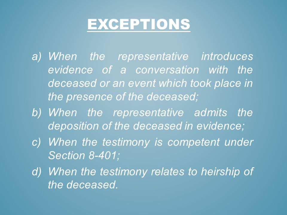 EXCEPTIONS a)When the representative introduces evidence of a conversation with the deceased or an event which took place in the presence of the decea