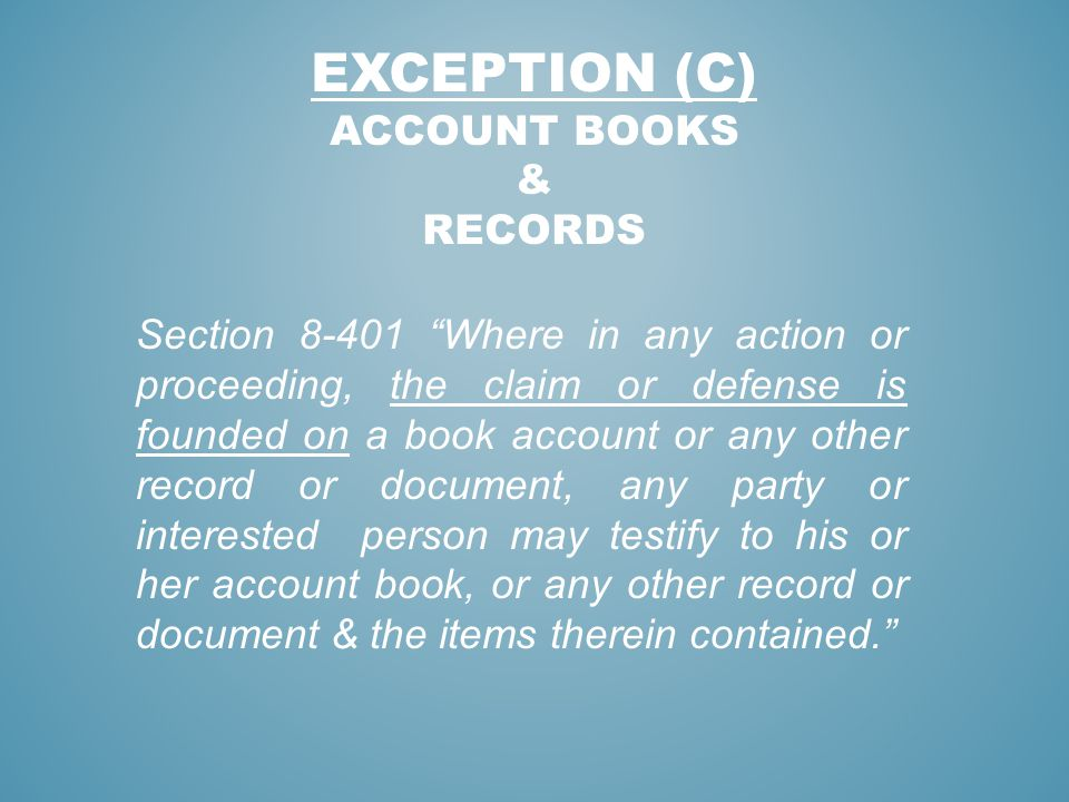 EXCEPTION (C) ACCOUNT BOOKS & RECORDS Section 8-401 Where in any action or proceeding, the claim or defense is founded on a book account or any other