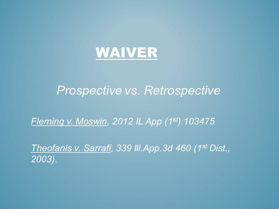 WAIVER Prospective vs. Retrospective Fleming v. Moswin, 2012 IL App (1 st ) 103475 Theofanis v. Sarrafi, 339 Ill.App.3d 460 (1 st Dist., 2003).