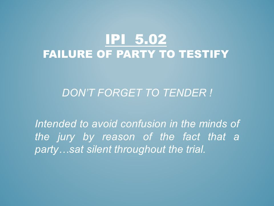 IPI 5.02 FAILURE OF PARTY TO TESTIFY DONT FORGET TO TENDER ! Intended to avoid confusion in the minds of the jury by reason of the fact that a party…s