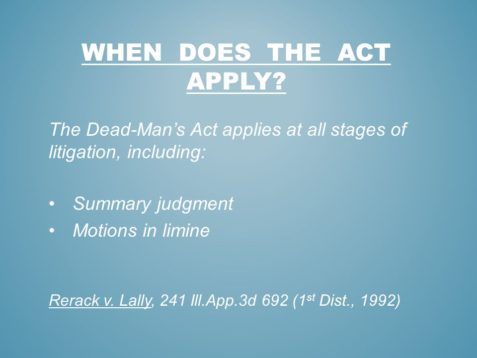 WHEN DOES THE ACT APPLY? The Dead-Mans Act applies at all stages of litigation, including: Summary judgment Motions in limine Rerack v. Lally, 241 Ill
