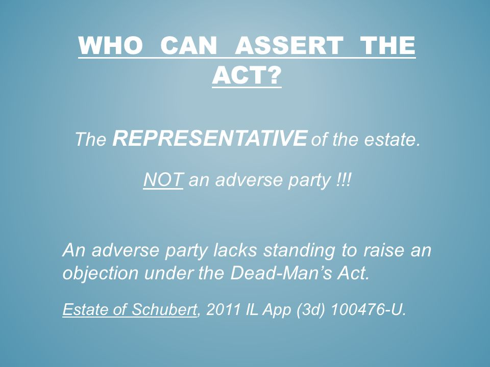 WHO CAN ASSERT THE ACT? The REPRESENTATIVE of the estate. NOT an adverse party !!! An adverse party lacks standing to raise an objection under the Dea