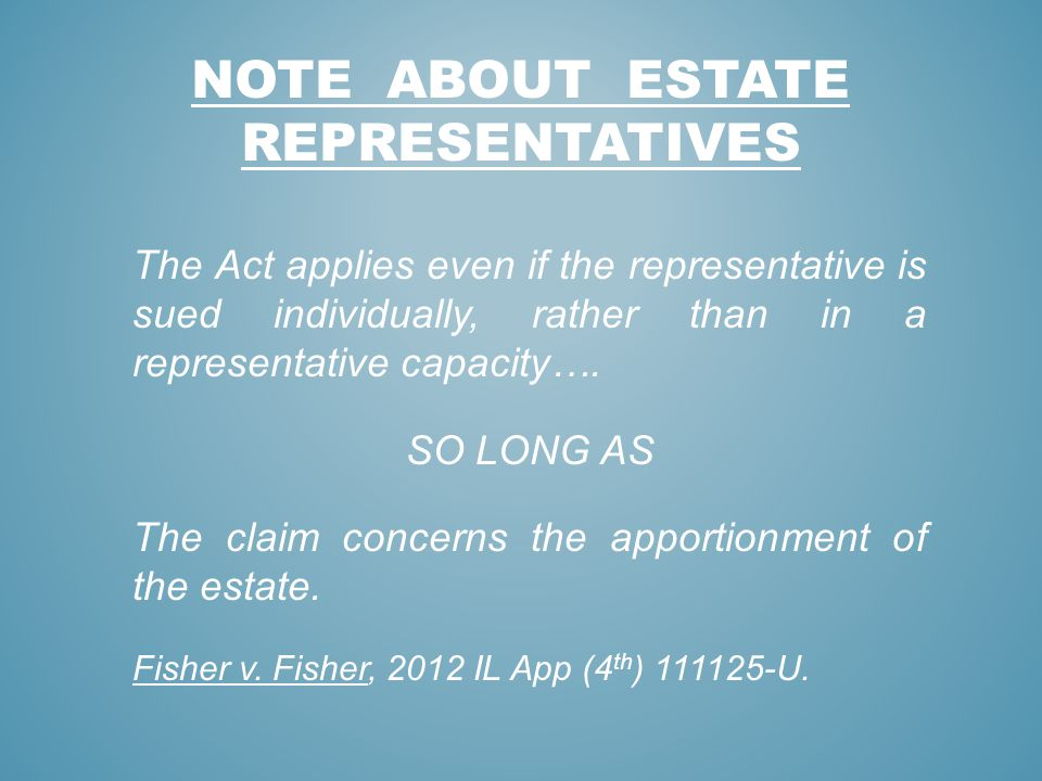 NOTE ABOUT ESTATE REPRESENTATIVES The Act applies even if the representative is sued individually, rather than in a representative capacity…. SO LONG