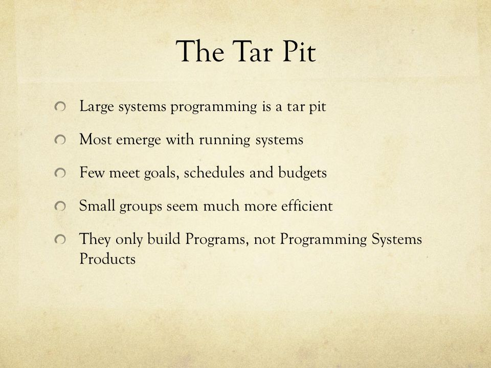 The Tar Pit Large systems programming is a tar pit Most emerge with running systems Few meet goals, schedules and budgets Small groups seem much more