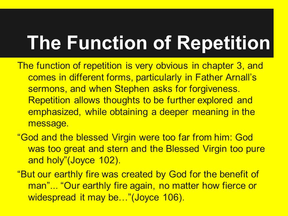 The Function of Repetition The function of repetition is very obvious in chapter 3, and comes in different forms, particularly in Father Arnalls sermons, and when Stephen asks for forgiveness.