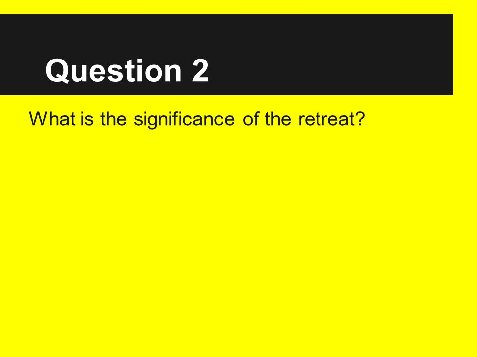 Question 2 What is the significance of the retreat?