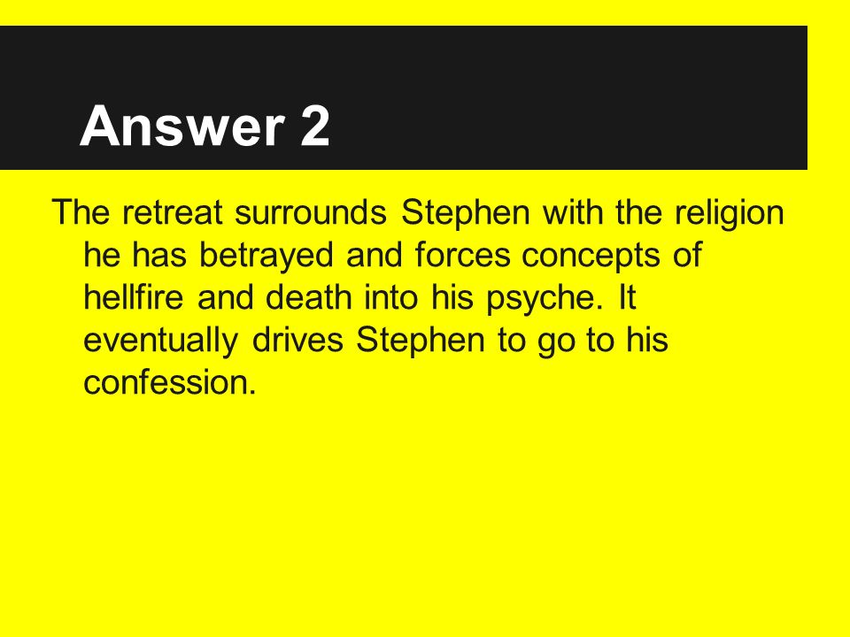 Answer 2 The retreat surrounds Stephen with the religion he has betrayed and forces concepts of hellfire and death into his psyche.