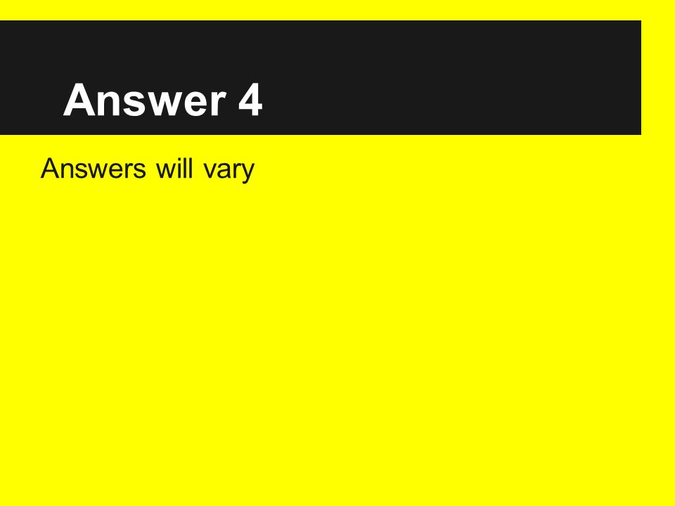 Answer 4 Answers will vary