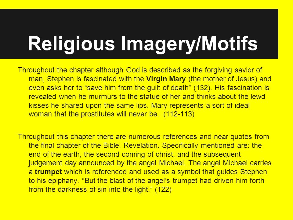 Religious Imagery/Motifs Throughout the chapter although God is described as the forgiving savior of man, Stephen is fascinated with the Virgin Mary (the mother of Jesus) and even asks her to save him from the guilt of death (132).