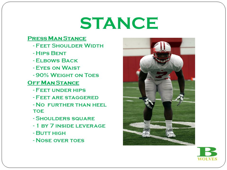 STANCE Press Man Stance - Feet Shoulder Width - Hips Bent - Elbows Back - Eyes on Waist - 90% Weight on Toes Off Man Stance - Feet under hips - Feet are staggered - No further than heel toe - Shoulders square - 1 by 7 inside leverage - Butt high - Nose over toes