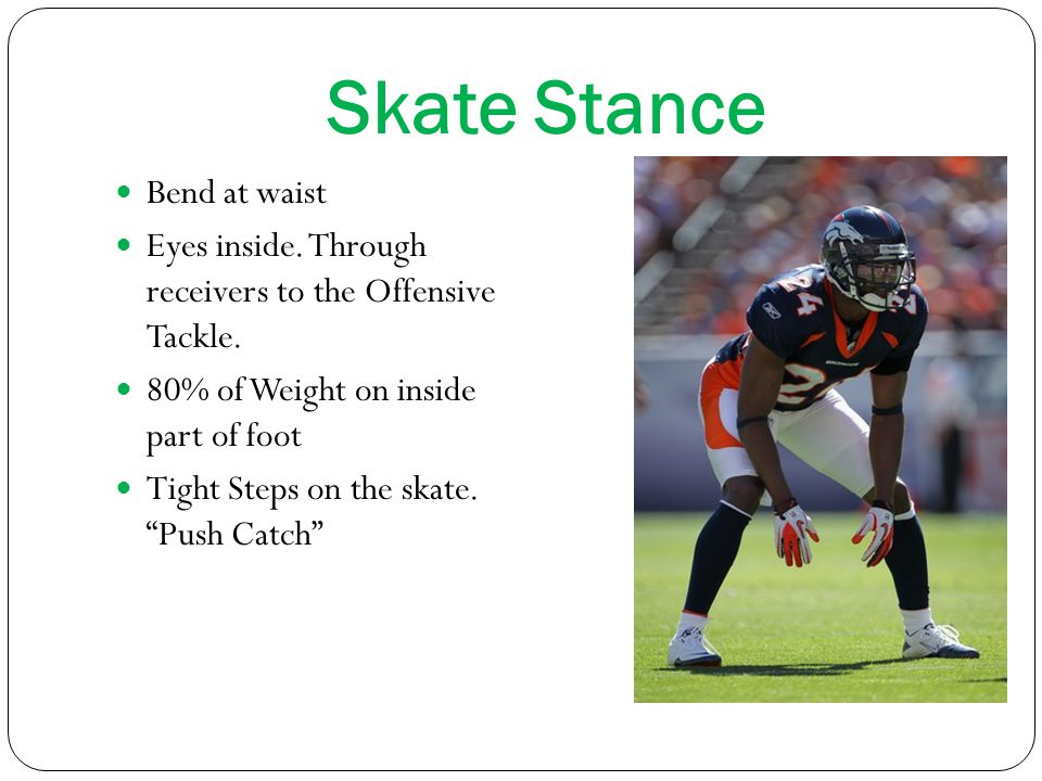 Skate Stance Bend at waist Eyes inside.Through receivers to the Offensive Tackle.