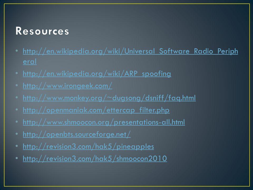 http://en.wikipedia.org/wiki/Universal_Software_Radio_Periph eral http://en.wikipedia.org/wiki/Universal_Software_Radio_Periph eral http://en.wikipedia.org/wiki/ARP_spoofing http://www.irongeek.com/ http://www.monkey.org/~dugsong/dsniff/faq.html http://openmaniak.com/ettercap_filter.php http://www.shmoocon.org/presentations-all.html http://openbts.sourceforge.net/ http://revision3.com/hak5/pineapples http://revision3.com/hak5/shmoocon2010