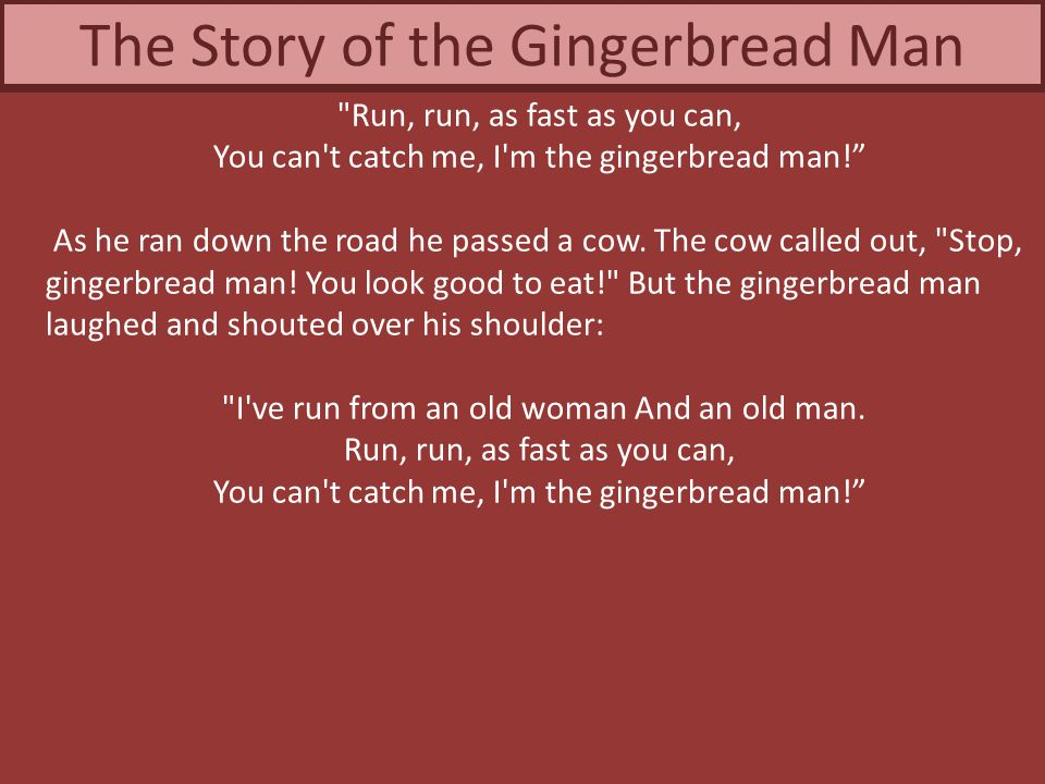 CorrectIncorrect I ve run from an old woman And an old man, said the Gingerbread Man.