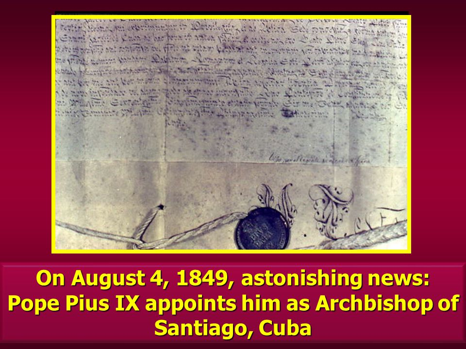 On August 4, 1849, astonishing news: Pope Pius IX appoints him as Archbishop of Santiago, Cuba