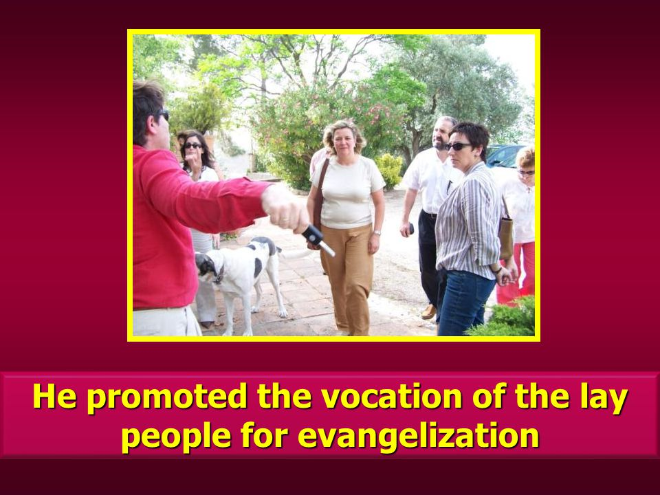 He promoted the vocation of the lay people for evangelization