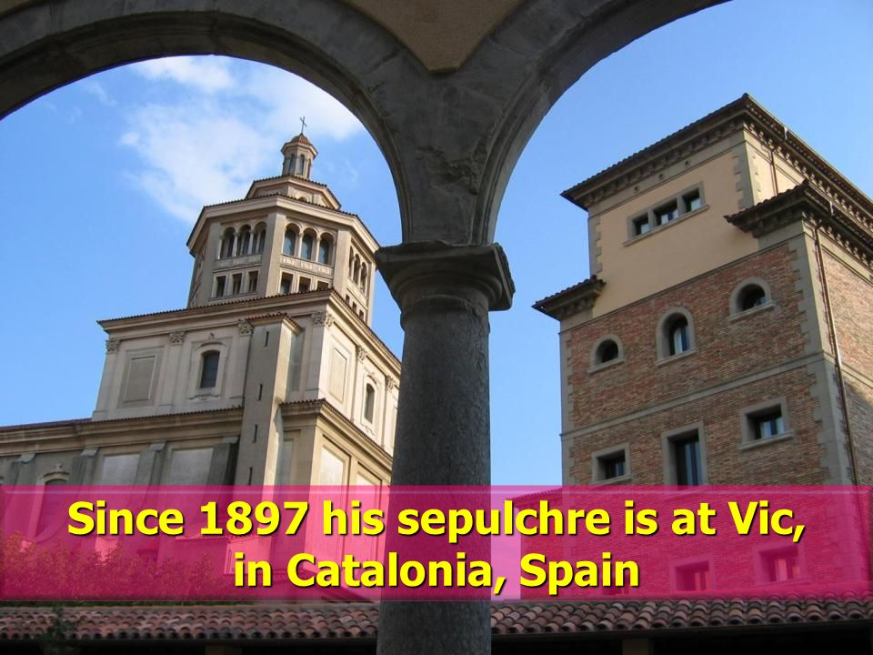 Since 1897 his sepulchre is at Vic, in Catalonia, Spain
