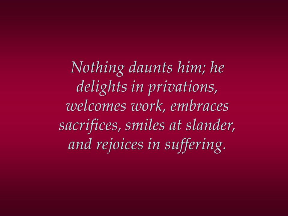 Nothing daunts him; he delights in privations, welcomes work, embraces sacrifices, smiles at slander, and rejoices in suffering.