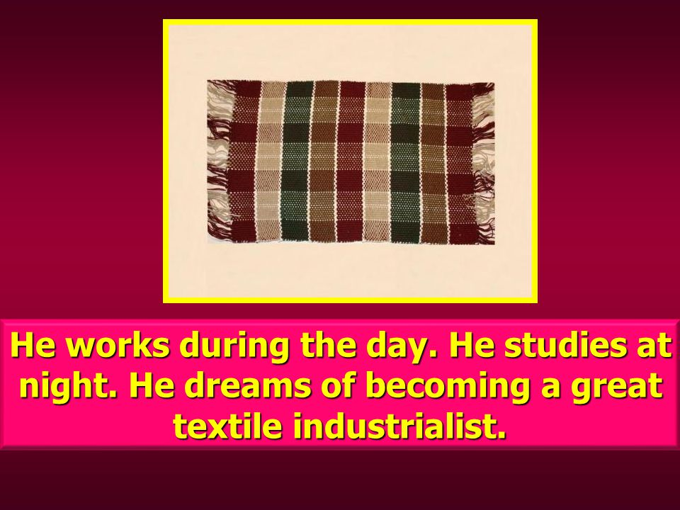 He works during the day. He studies at night. He dreams of becoming a great textile industrialist.