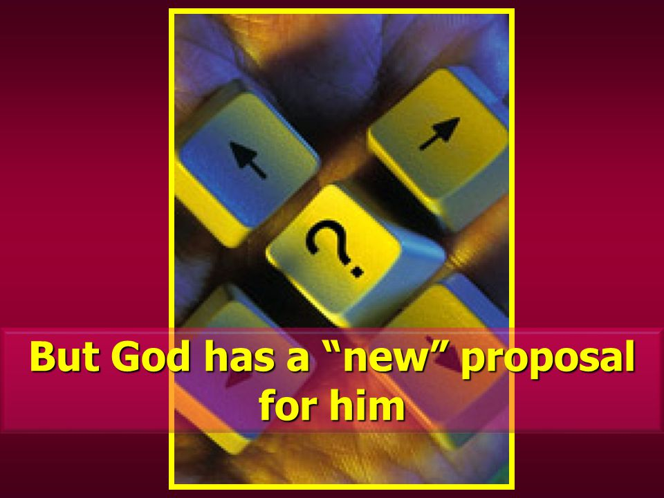 But God has a new proposal for him