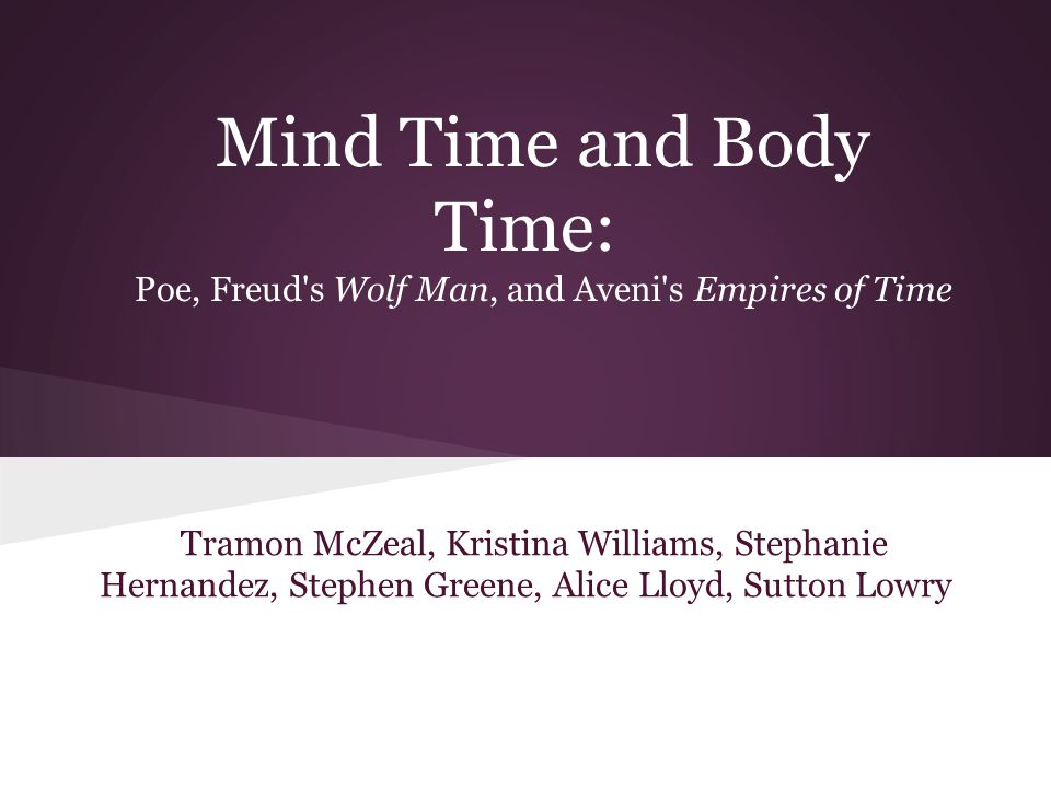 Mind Time and Body Time: Poe, Freud's Wolf Man, and Aveni's Empires of Time Tramon McZeal, Kristina Williams, Stephanie Hernandez, Stephen Greene, Ali