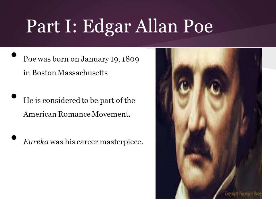 Part I: Edgar Allan Poe Poe was born on January 19, 1809 in Boston Massachusetts. He is considered to be part of the American Romance Movement. Eureka