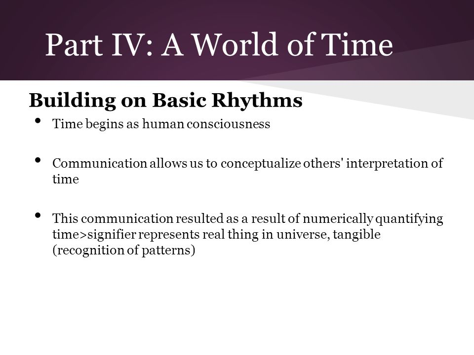 Part IV: A World of Time Building on Basic Rhythms Time begins as human consciousness Communication allows us to conceptualize others interpretation of time This communication resulted as a result of numerically quantifying time>signifier represents real thing in universe, tangible (recognition of patterns)