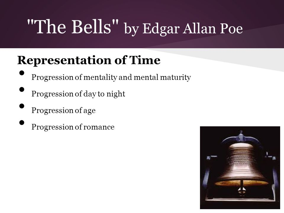 The Bells by Edgar Allan Poe Representation of Time Progression of mentality and mental maturity Progression of day to night Progression of age Progression of romance