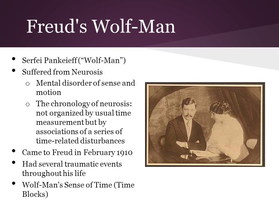 Serfei Pankeieff (Wolf-Man) Suffered from Neurosis o Mental disorder of sense and motion o The chronology of neurosis: not organized by usual time measurement but by associations of a series of time-related disturbances Came to Freud in February 1910 Had several traumatic events throughout his life Wolf-Man s Sense of Time (Time Blocks)