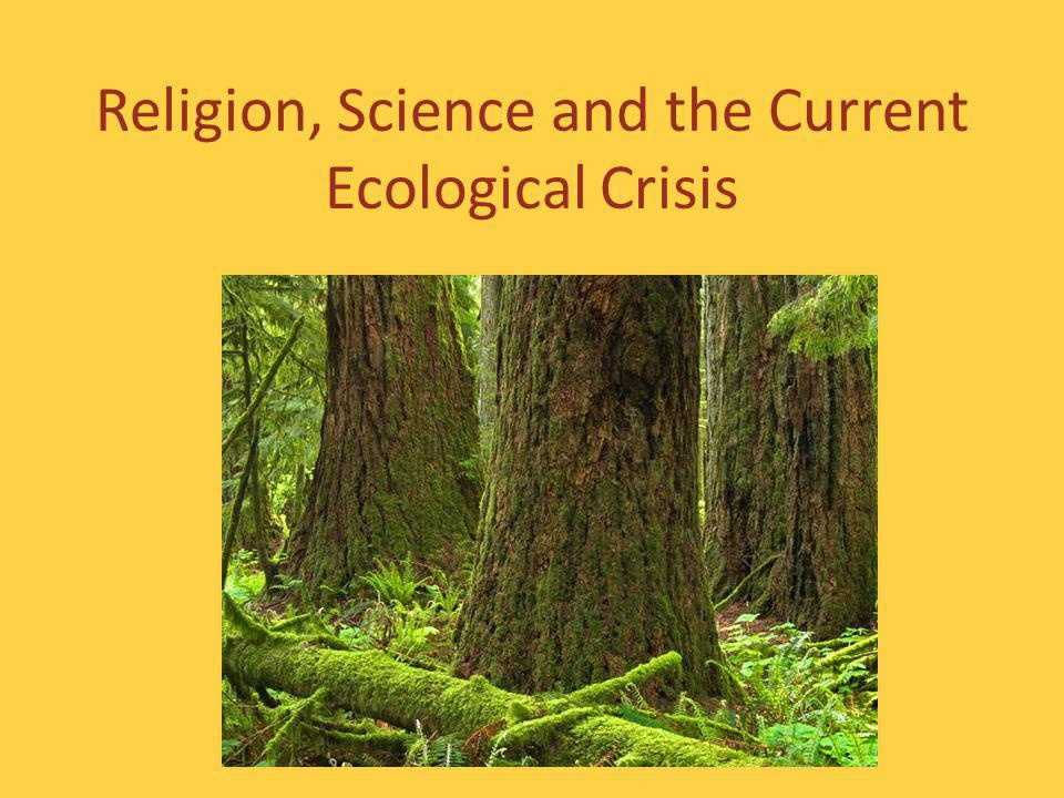 Religion, Science and the Current Ecological Crisis