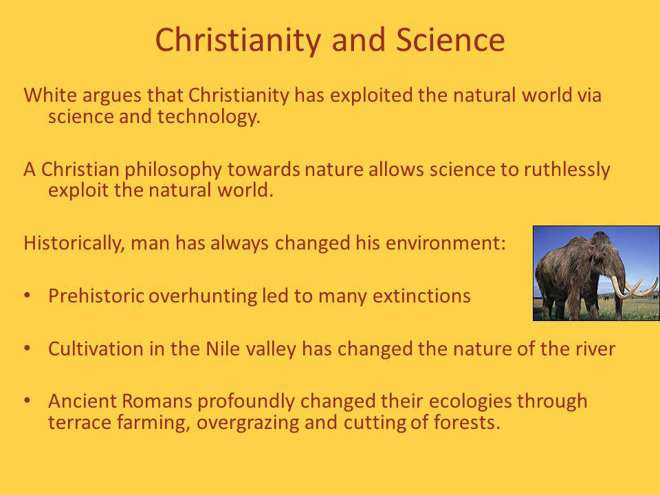 Christianity and Science White argues that Christianity has exploited the natural world via science and technology.