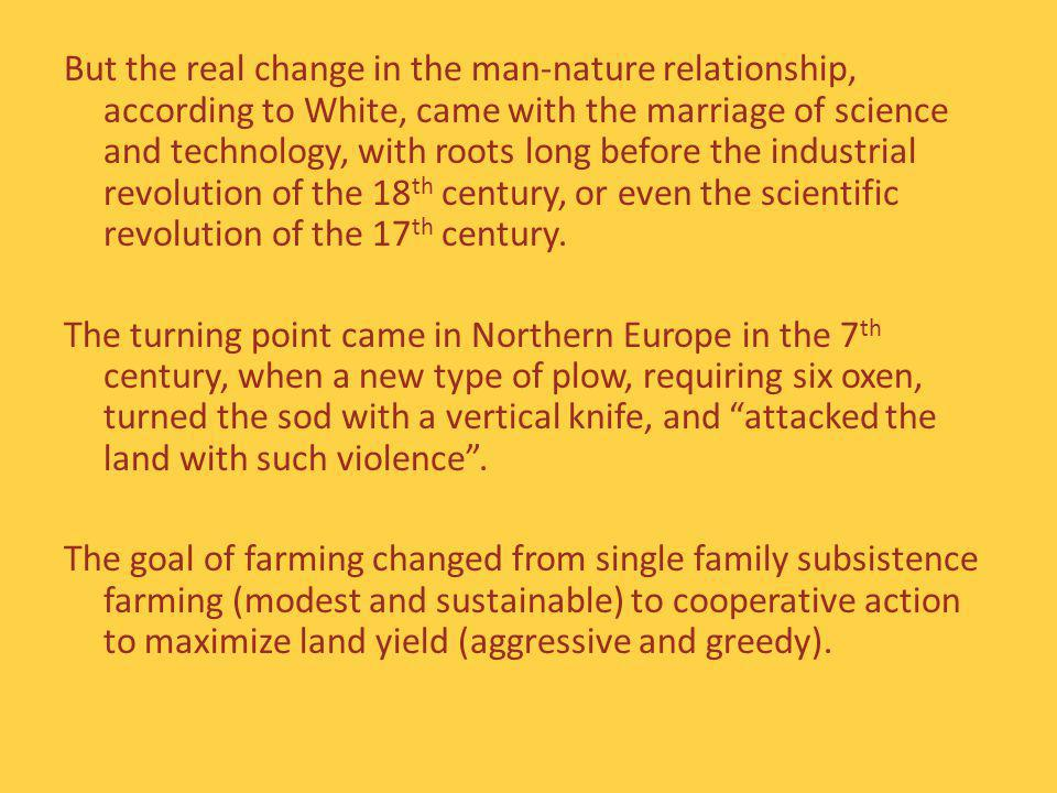 But the real change in the man-nature relationship, according to White, came with the marriage of science and technology, with roots long before the industrial revolution of the 18 th century, or even the scientific revolution of the 17 th century.
