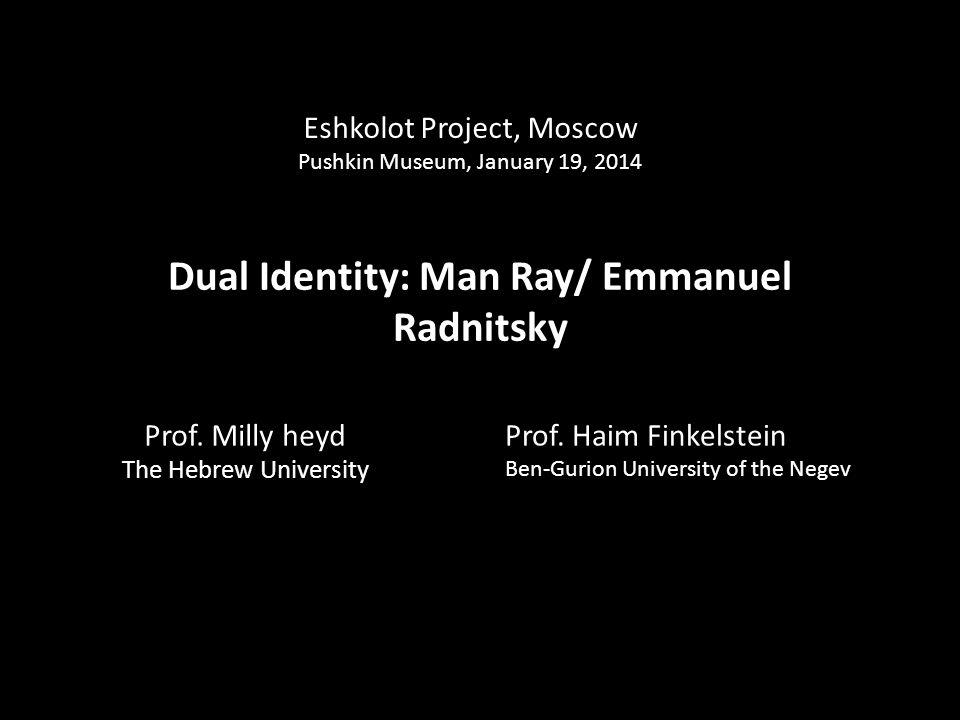 Dual Identity: Man Ray/ Emmanuel Radnitsky Prof. Milly heyd The Hebrew University Eshkolot Project, Moscow Pushkin Museum, January 19, 2014 Prof. Haim