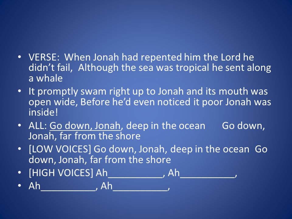VERSE: When Jonah had repented him the Lord he didnt fail, Although the sea was tropical he sent along a whale It promptly swam right up to Jonah and