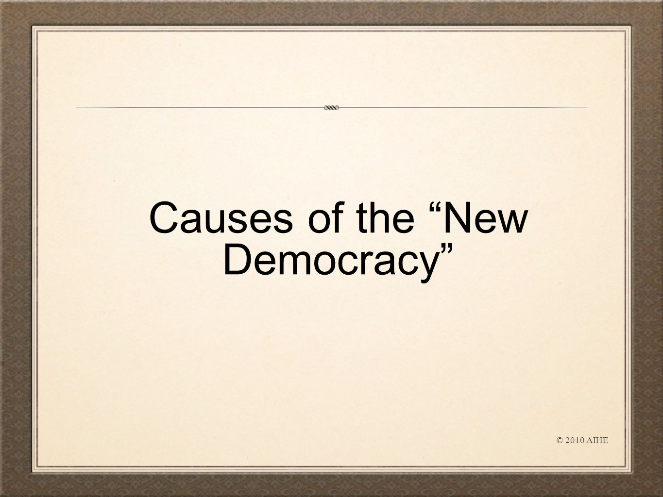 Causes of the New Democracy © 2010 AIHE