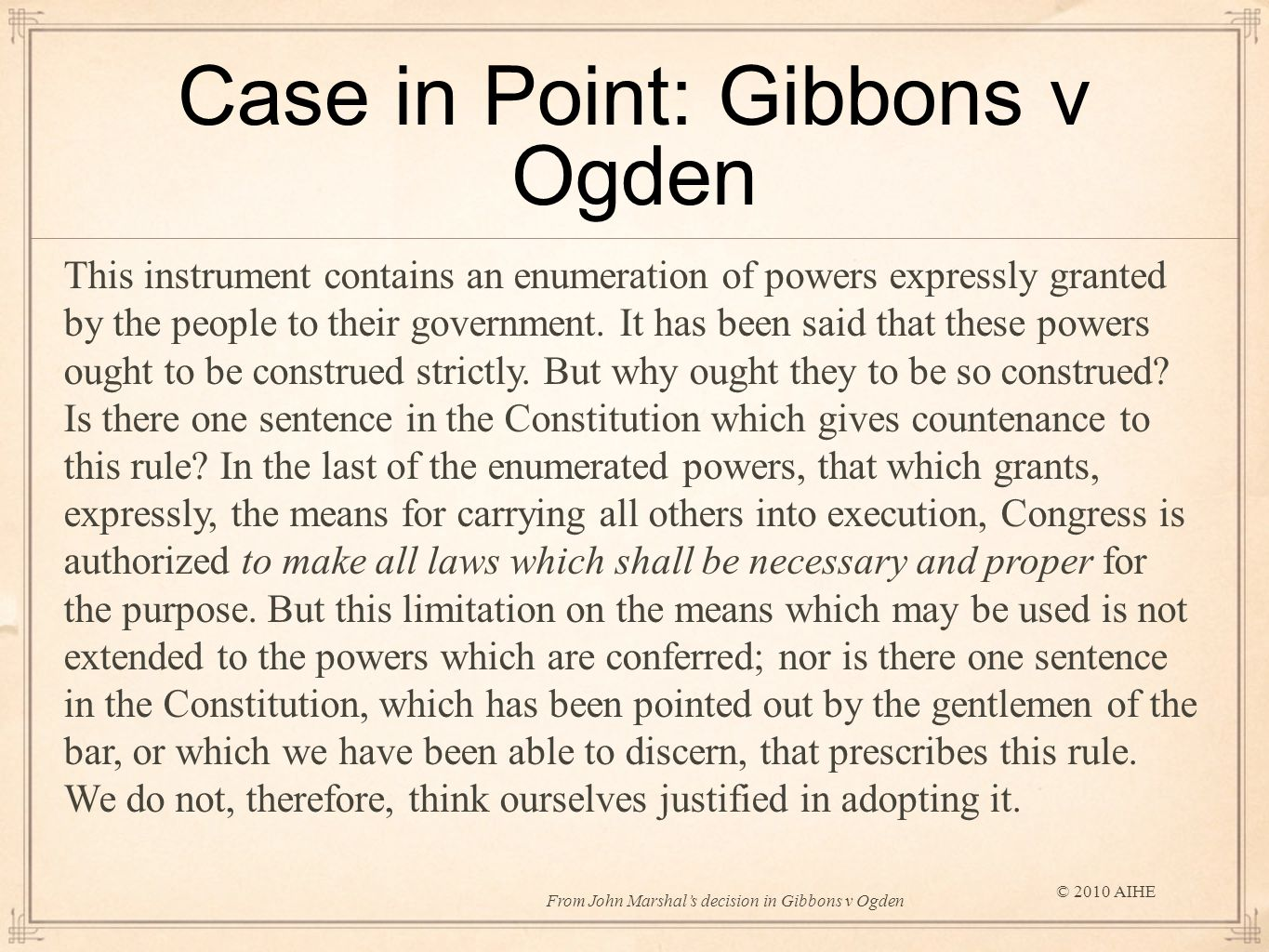 Case in Point: Gibbons v Ogden © 2010 AIHE This instrument contains an enumeration of powers expressly granted by the people to their government.