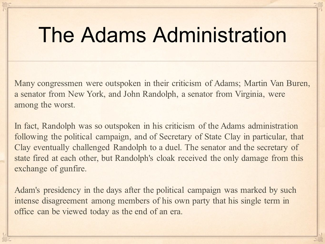 The Adams Administration Many congressmen were outspoken in their criticism of Adams; Martin Van Buren, a senator from New York, and John Randolph, a senator from Virginia, were among the worst.