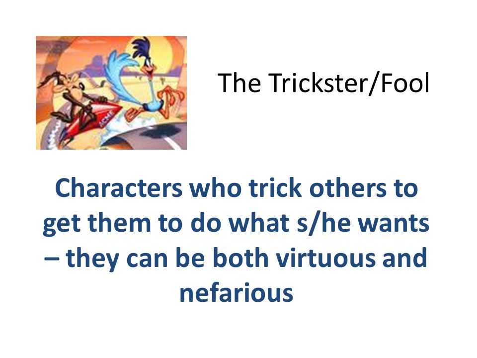 The Trickster/Fool Characters who trick others to get them to do what s/he wants – they can be both virtuous and nefarious